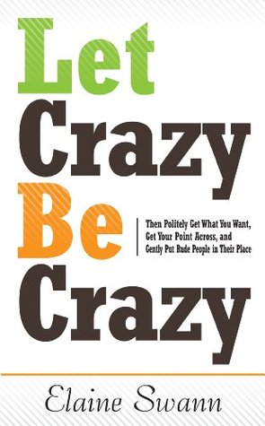 Let Crazy Be Crazy: Then Politely Get What You Want, Get Your Point Across, and Gently Put Rude People in Their Place