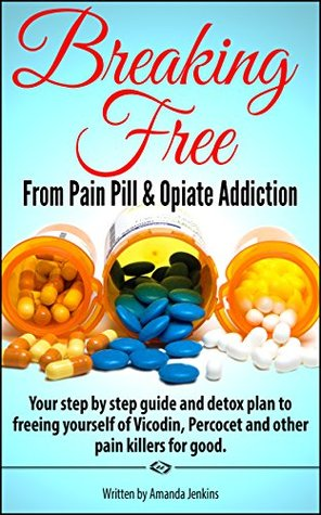 Addiction: Breaking Free From Pain Pill & Opiates (Home Detox W/ Natural & Herbal Remedies for Pain Management of Withdrawals) Drug Abuse Self Help- Recovery for The Addicted & Motivational Memoir