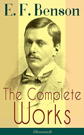 The Complete Works of E. F. Benson (Illustrated): 30 Novels & 70+ Short Stories, Including Historical Works: Make Way For Lucia Series, Dodo Trilogy, David ... of Charlotte Bronte, Paying Guests and more