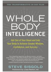 Whole Body Intelligence: Get Out of Your Head and Into Your Body to Achieve Greater Wisdom, Confidence, and Success Pdf Book