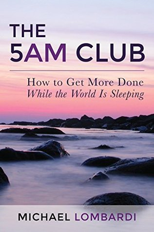 The 5 AM Club: How to Get More Done While the World Is Sleeping