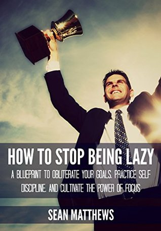 How To Stop Being Lazy: A Blueprint to Obliterate Your Goals, Practice Self Discipline, and Cultivate the Power of Focus