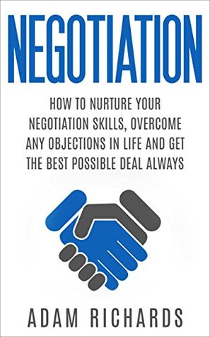 Negotiation: How To Nurture Your Negotiation Skills, Overcome Any Objections In Life And Get The Best Possible Deal Always