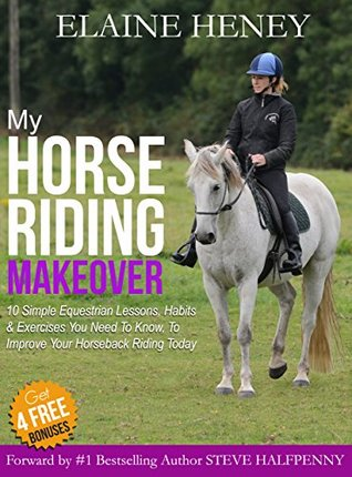 My Horse Riding Makeover: 10 Simple Equestrian Lessons, Habits and Exercises you need to know to improve your horseback riding today