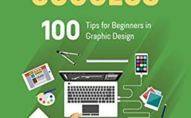 Graphic Design Success Over 100 Tips For Beginners In