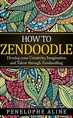 HOW TO ZENDOODLE: Develop your Creativity, Imagination and Talent through Zendoodling