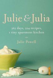 Julie and Julia: 365 Days, 524 Recipes, 1 Tiny Apartment Kitchen: How One Girl Risked Her Marriage, Her Job, and Her Sanity to Master the Art of Living Book