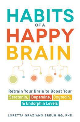 Habits of a Happy Brain: Retrain Your Brain to Boost Your Serotonin, Dopamine, Oxytocin,  Endorphin Levels