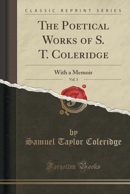 The Poetical Works of S. T. Coleridge, Vol. 3: With a Memoir