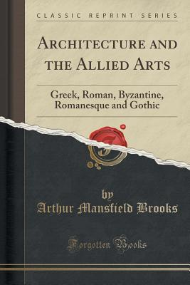Architecture and the Allied Arts: Greek, Roman, Byzantine, Romanesque and Gothic
