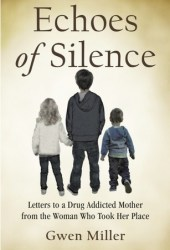 Echoes of Silence: Letters to a Drug Addicted Mother from the Woman Who Took Her Place