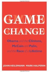 Game Change: Obama and the Clintons, McCain and Palin, and the Race of a Lifetime Pdf Book