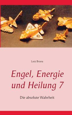 Engel, Energie und Heilung 7: Die absolute Wahrheit