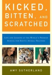 Kicked, Bitten, and Scratched: Life and Lessons at the World's Premier School for Exotic Animal Trainers Pdf Book