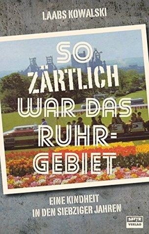 So zärtlich war das Ruhrgebiet: Eine Dortmunder Kindheit in den siebziger Jahren