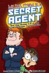 My Best Friend Is a Secret Agent: How Chip Became C.H.I.P. and Foiled the Freaky Fuzzy Invasion Book Pdf