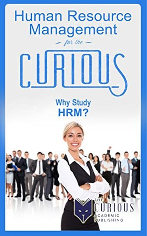 Human Resource Management for the Curious: Why Study Human Resource Management? (