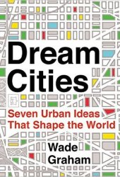 Dream Cities: Seven Urban Ideas That Shape the World Book
