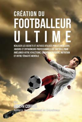 Creation du Footballeur Ultime: Realiser les secrets et astuces utilises par les meilleurs joueurs et entraineurs professionnels de football pour ameliorer votre Athletisme, Condition Physique, Nutrition et votre Tenacite Mentale