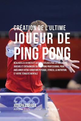 Creation de l'Ultime Joueur de Ping Pong: Realiser Les Secrets Et Astuces Utilises Par Les Meilleurs Joueurs Et Entraineurs Du Ping Pong Professional Pour Ameliorer Votre Condition Physique, Fitness, La Nutrition, Et Votre Tenacite Mentale
