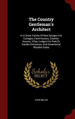 The Country Gentleman's Architect: In a Great Variety of New Designs for Cottages, Farm-Houses, Country-Houses, Villas, Lodges for Park or Garden Entrances, and Ornamental Wooden Gates