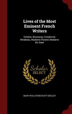 Lives of the Most Eminent French Writers: Voltaire, Rousseau, Condorcet, Mirabeau, Madame Roland, Madame de Stael