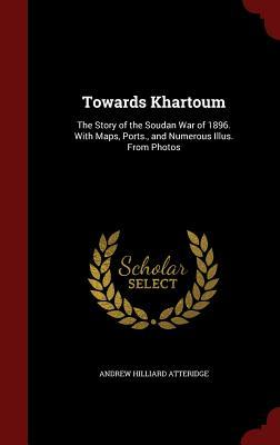 Towards Khartoum: The Story of the Soudan War of 1896. with Maps, Ports., and Numerous Illus. from Photos