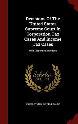 Decisions of the United States Supreme Court in Corporation Tax Cases and Income Tax Cases: With Dissenting Opinions