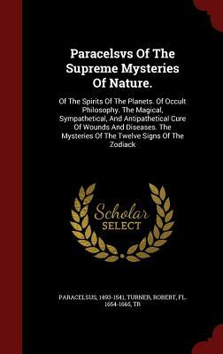 Paracelsvs of the Supreme Mysteries of Nature.: Of the Spirits of the Planets. of Occult Philosophy. the Magical, Sympathetical, and Antipathetical Cure of Wounds and Diseases. the Mysteries of the Twelve Signs of the Zodiack