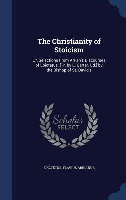The Christianity of Stoicism: Or, Selections from Arrian's Discourses of Epictetus. [Tr. by E. Carter. Ed.] by the Bishop of St. David's