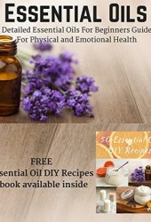 Essential Oils: Detailed Essential Oils For Beginners Guide For Physical and Emotional Health - Including FREE 50 DIY Essential Oil Recipes ebook Book Pdf