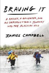 Braving It: A Father, a Daughter, and an Unforgettable Journey Into the Alaskan Wild Book
