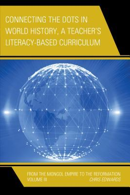 Connecting the Dots in World History, A Teacher's Literacy Based Curriculum: From the Mongol Empire to the Reformation, Volume 3
