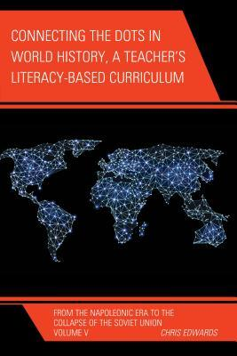 Connecting the Dots in World History, A Teacher's Literacy Based Curriculum: From the Napoleonic Era to the Collapse of the Soviet Union, Volume 5