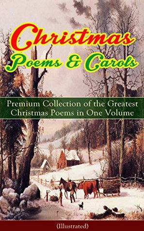 Christmas Poems & Carols - Premium Collection of the Greatest Christmas Poems in One Volume (Illustrated): Silent Night, Ring Out Wild Bells, The Three ... Head Carol, A Visit From Saint Nicholas…