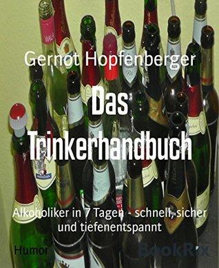 Das Trinkerhandbuch: Alkoholiker in 7 Tagen - schnell, sicher und tiefenentspannt