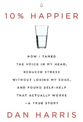 10% Happier: How I Tamed the Voice in My Head, Reduced Stress Without Losing My Edge, and Found Self-Help That Actually Works Book
