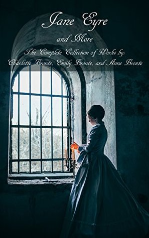 Jane Eyre and More: The Complete Collection of Works by: Charlotte Brontë, Emily Brontë, and Anne Brontë