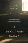 A Peculiar Glory: How the Christian Scriptures Reveal Their Complete Truthfulness by John Piper