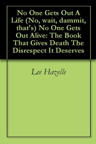 No One Gets Out A Life (No, wait, dammit, that's) No One Gets Out Alive: The Book That Gives Death The Disrespect It Deserves