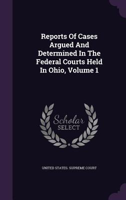 Reports of Cases Argued and Determined in the Federal Courts Held in Ohio, Volume 1