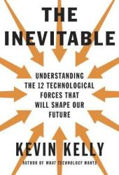 The Inevitable: Understanding the 12 Technological Forces That Will Shape Our Future Book