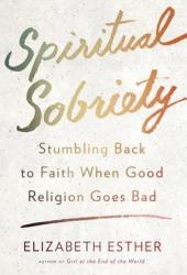 Spiritual Sobriety: Stumbling Back to Faith When Good Religion Goes Bad