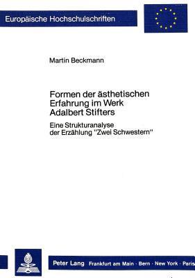 """Formen Der Asthetischen Erfahrung Im Werk Adalbert Stifters: Eine Strukturanalyse Der Erzahlung """"Zwei Schwestern"""" (European University Studies. Series ... Language And Literature) (German Edition)"""
