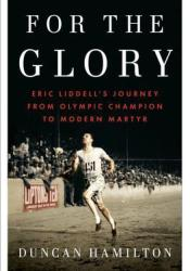For the Glory: Eric Liddell's Journey from Olympic Champion to Modern Martyr Pdf Book