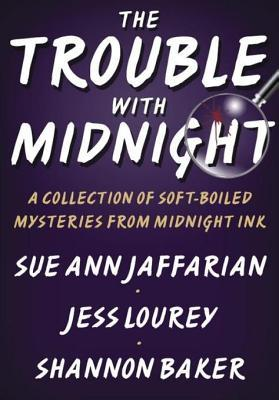 The Trouble with Midnight: A Collection of Soft-Boiled Mysteries from Midnight Ink