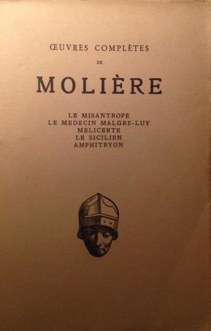 Le Misantrope / Le Médecin Malgré Lui/ Melicerte / Le Sicilien / Anphitryon: Oeuvres Complètes (1666-1668)