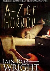 A-Z of Horror: Complete Collection: Fear from beginning to end Book by Iain Rob Wright