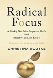 Radical Focus: Achieving Your Most Important Goals with Objectives and Key Results Book Pdf