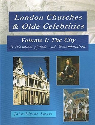London Churches & Olde Celebrities Volume I: The City: A compleat guide and perambulation